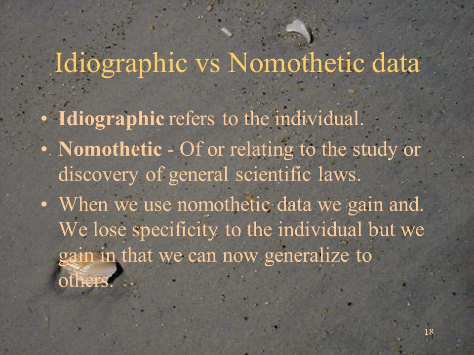 18 4 Idiographic vs Nomothetic data Idiographic refers to the individual.