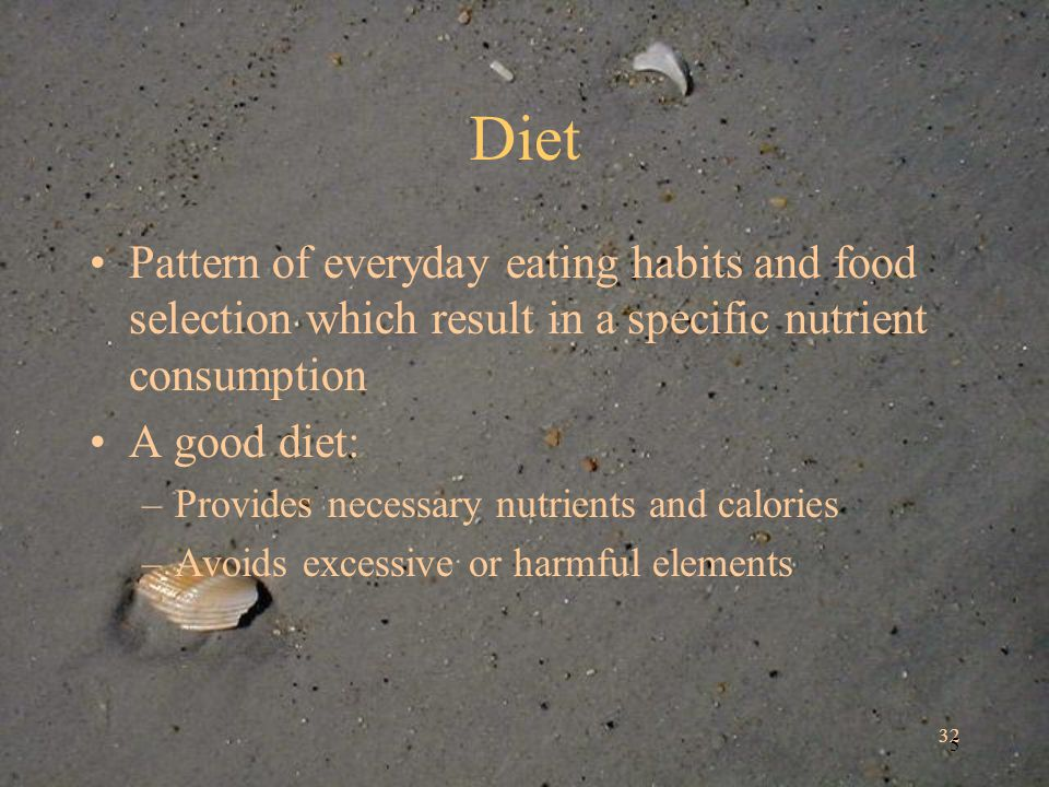 32 5 Diet Pattern of everyday eating habits and food selection which result in a specific nutrient consumption A good diet: –Provides necessary nutrients and calories –Avoids excessive or harmful elements