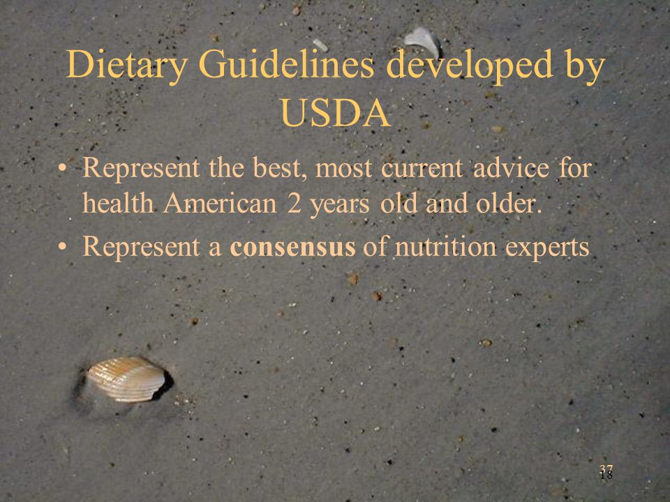 37 18 Dietary Guidelines developed by USDA Represent the best, most current advice for health American 2 years old and older.