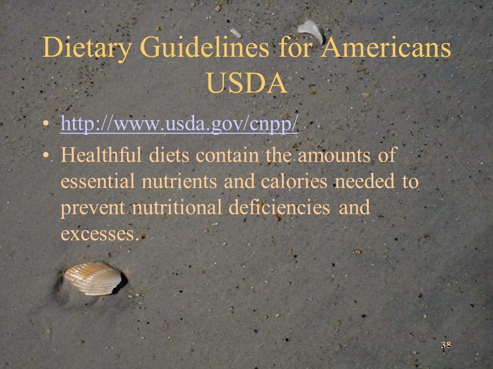 38 17 Dietary Guidelines for Americans USDA http://www.usda.gov/cnpp/ Healthful diets contain the amounts of essential nutrients and calories needed to prevent nutritional deficiencies and excesses.