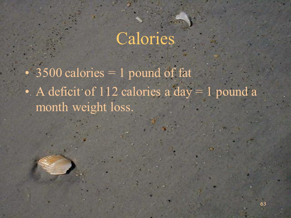 63 Calories 3500 calories = 1 pound of fat A deficit of 112 calories a day = 1 pound a month weight loss.