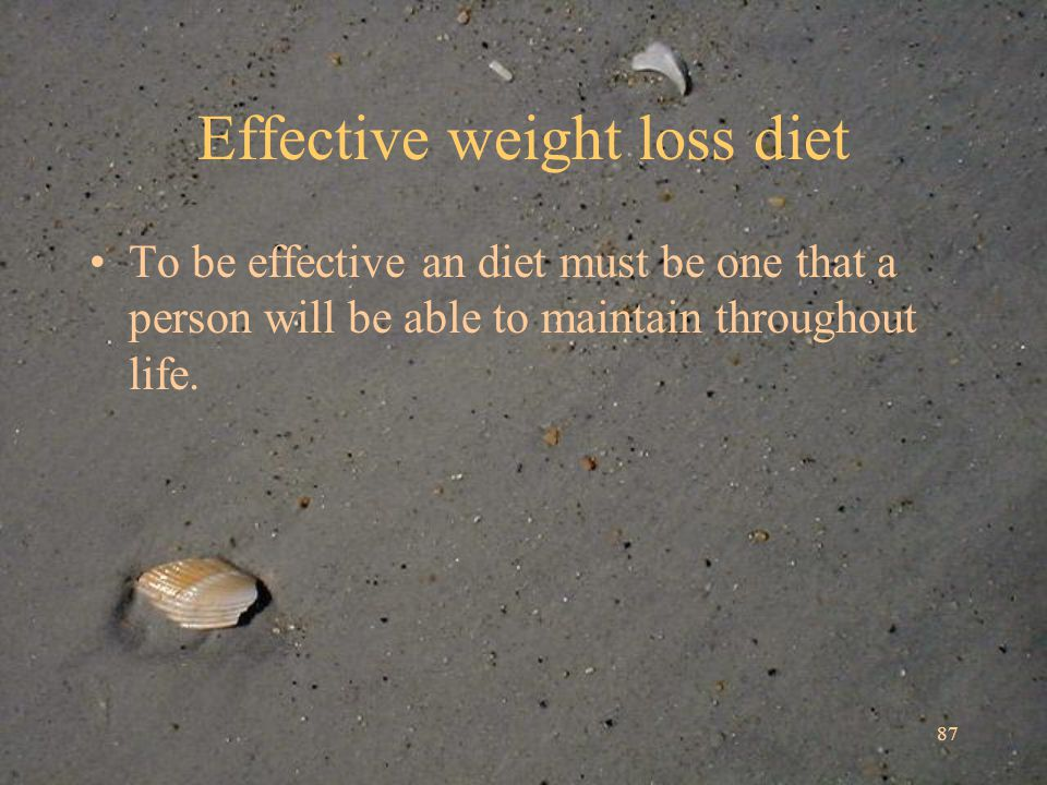 87 Effective weight loss diet To be effective an diet must be one that a person will be able to maintain throughout life.