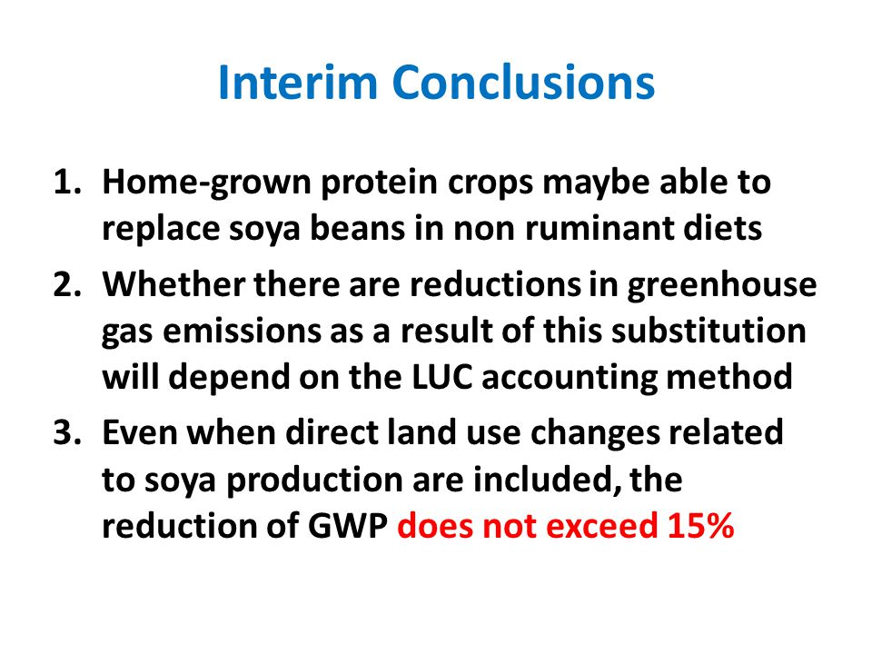 Interim Conclusions 1.Home-grown protein crops maybe able to replace soya beans in non ruminant diets 2.Whether there are reductions in greenhouse gas emissions as a result of this substitution will depend on the LUC accounting method 3.Even when direct land use changes related to soya production are included, the reduction of GWP does not exceed 15%