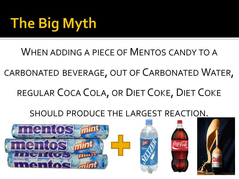 W HEN ADDING A PIECE OF M ENTOS CANDY TO A CARBONATED BEVERAGE, OUT OF C ARBONATED W ATER, REGULAR C OCA C OLA, OR D IET C OKE, D IET C OKE SHOULD PRODUCE THE LARGEST REACTION.