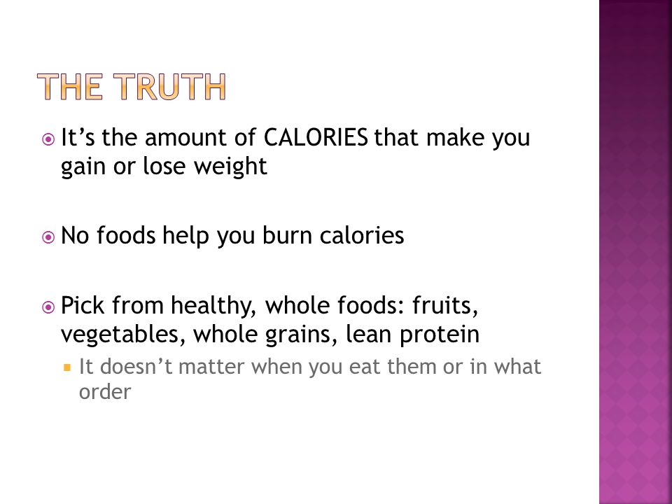 Its the amount of CALORIES that make you gain or lose weight No foods help you burn calories Pick from healthy, whole foods: fruits, vegetables, whole grains, lean protein It doesnt matter when you eat them or in what order
