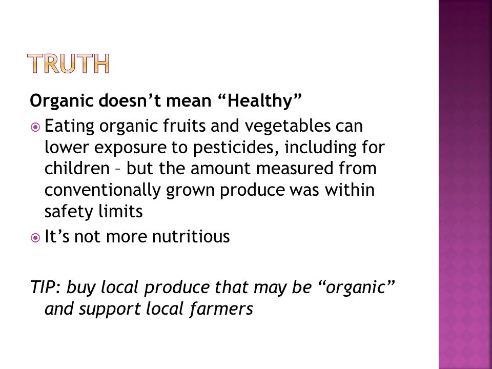 Organic doesnt mean Healthy Eating organic fruits and vegetables can lower exposure to pesticides, including for children – but the amount measured from conventionally grown produce was within safety limits Its not more nutritious TIP: buy local produce that may be organic and support local farmers