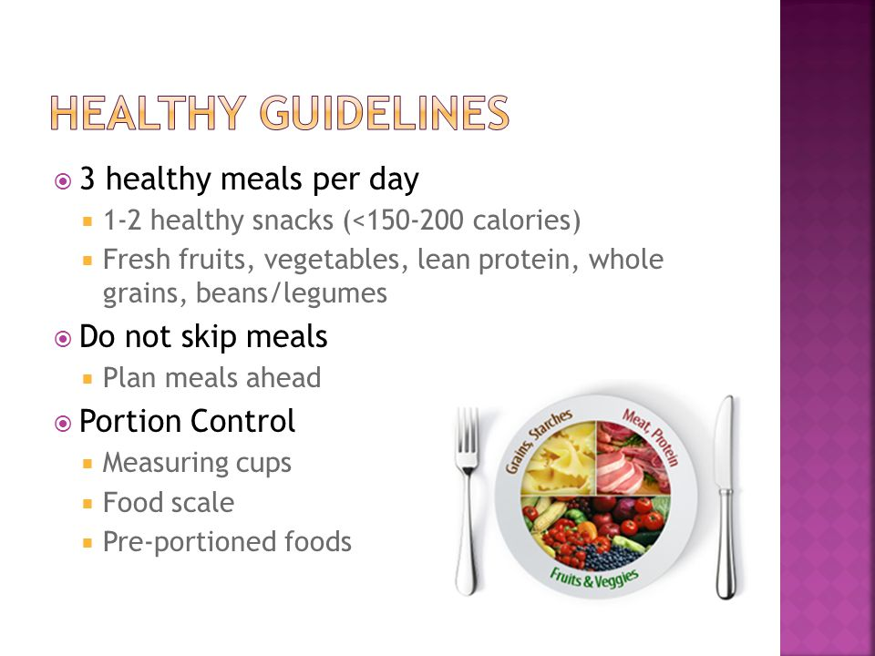 3 healthy meals per day 1-2 healthy snacks (<150-200 calories) Fresh fruits, vegetables, lean protein, whole grains, beans/legumes Do not skip meals Plan meals ahead Portion Control Measuring cups Food scale Pre-portioned foods