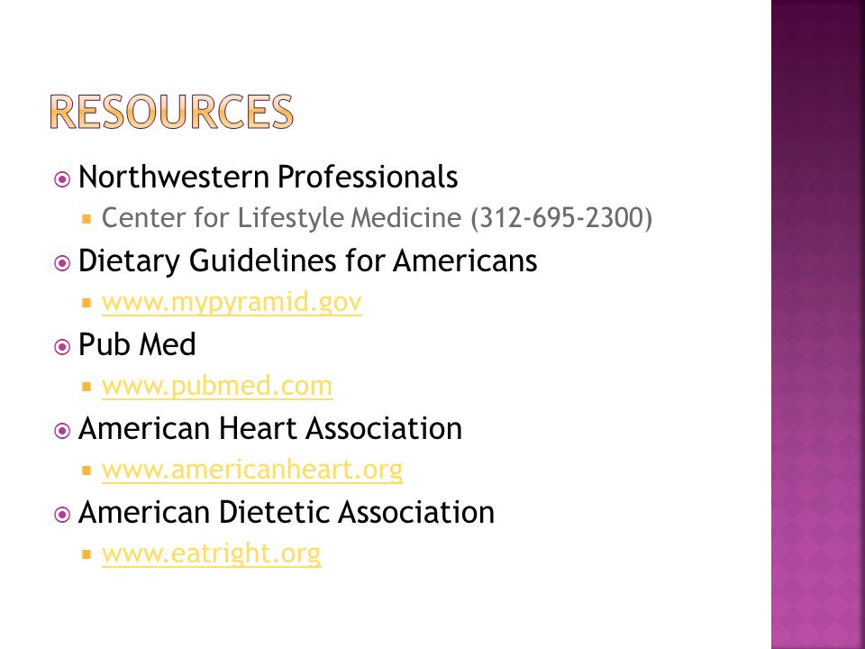 Northwestern Professionals Center for Lifestyle Medicine (312-695-2300) Dietary Guidelines for Americans www.mypyramid.gov Pub Med www.pubmed.com American Heart Association www.americanheart.org American Dietetic Association www.eatright.org