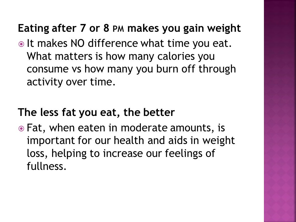 Eating after 7 or 8 PM makes you gain weight It makes NO difference what time you eat.