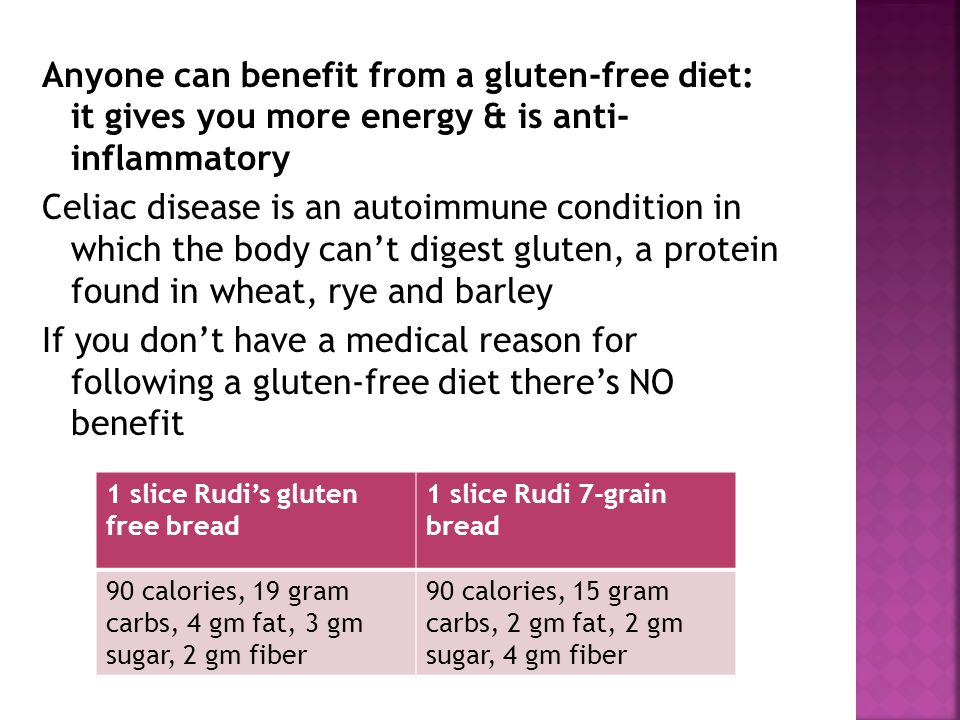 Anyone can benefit from a gluten-free diet: it gives you more energy & is anti- inflammatory Celiac disease is an autoimmune condition in which the body cant digest gluten, a protein found in wheat, rye and barley If you dont have a medical reason for following a gluten-free diet theres NO benefit 1 slice Rudis gluten free bread 1 slice Rudi 7-grain bread 90 calories, 19 gram carbs, 4 gm fat, 3 gm sugar, 2 gm fiber 90 calories, 15 gram carbs, 2 gm fat, 2 gm sugar, 4 gm fiber