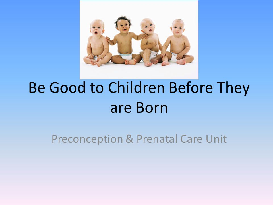 Be Good to Children Before They are Born Preconception & Prenatal Care Unit