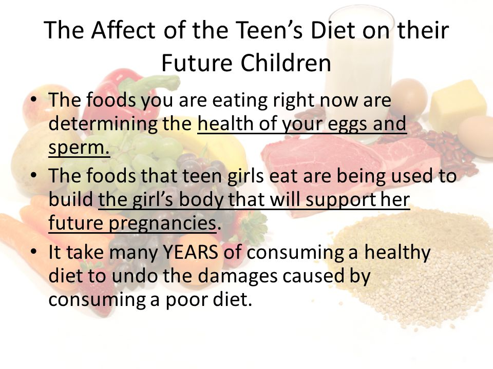 The Affect of the Teens Diet on their Future Children The foods you are eating right now are determining the health of your eggs and sperm.