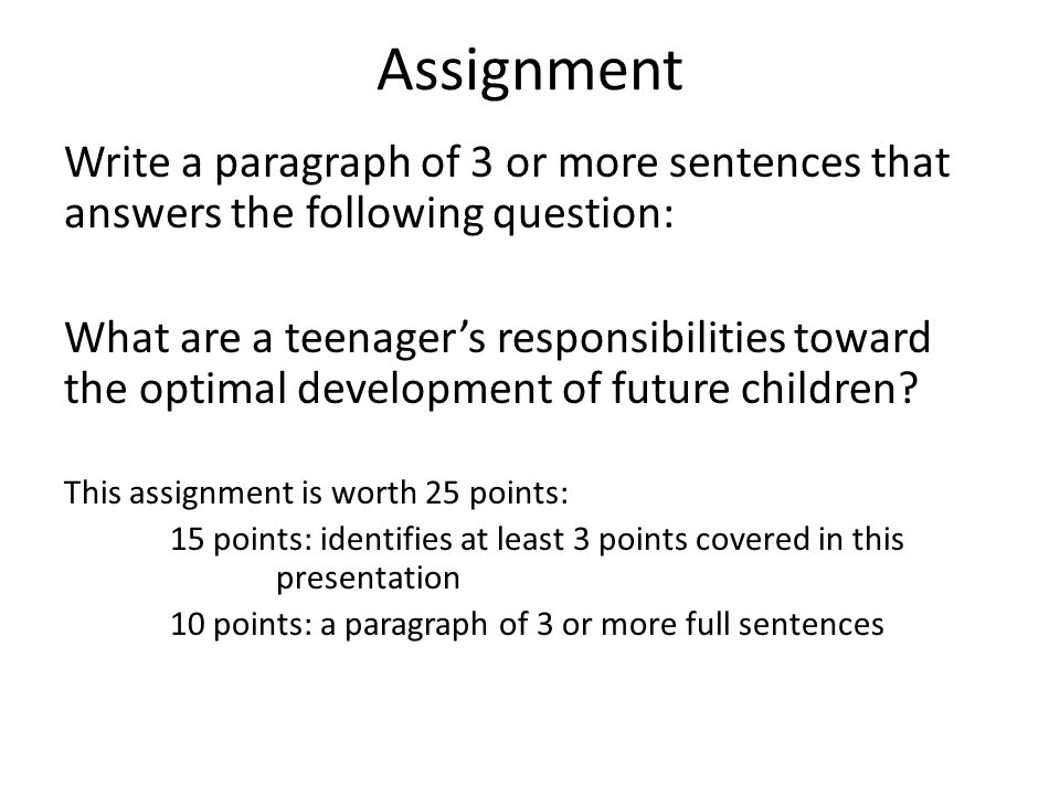 Assignment Write a paragraph of 3 or more sentences that answers the following question: What are a teenagers responsibilities toward the optimal development of future children.
