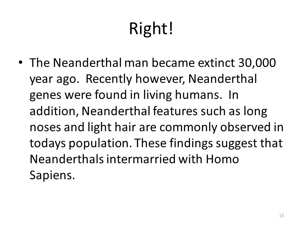 Right. The Neanderthal man became extinct 30,000 year ago.
