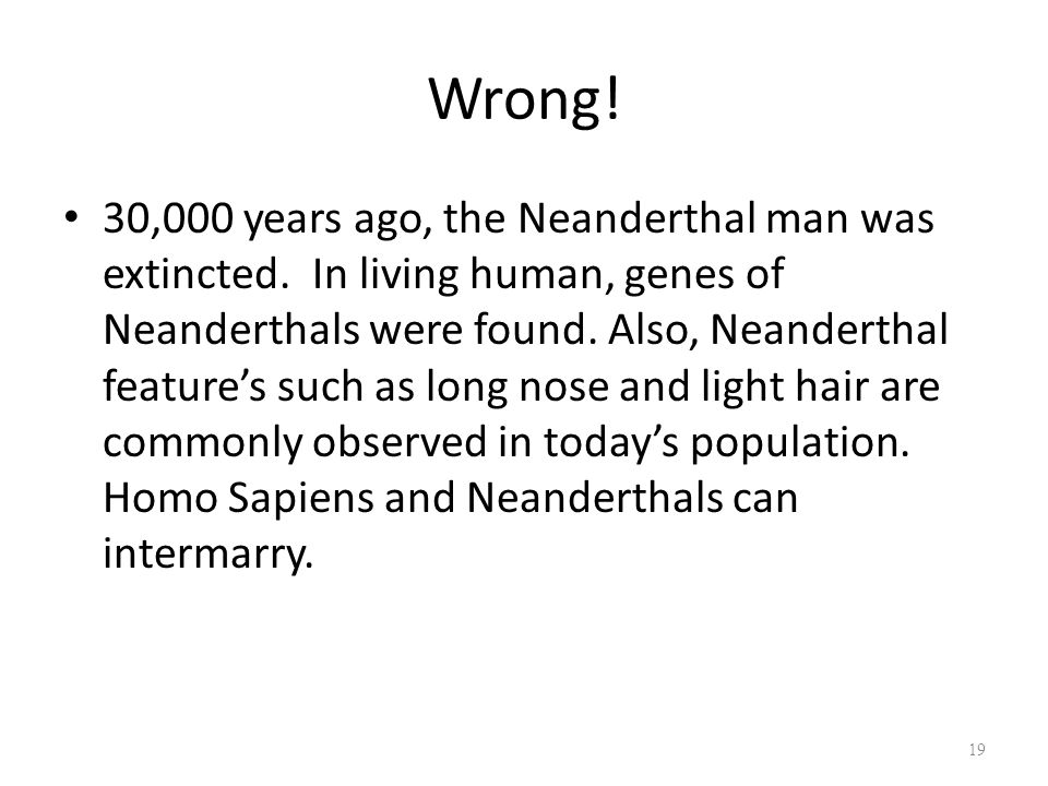 Wrong. 30,000 years ago, the Neanderthal man was extincted.
