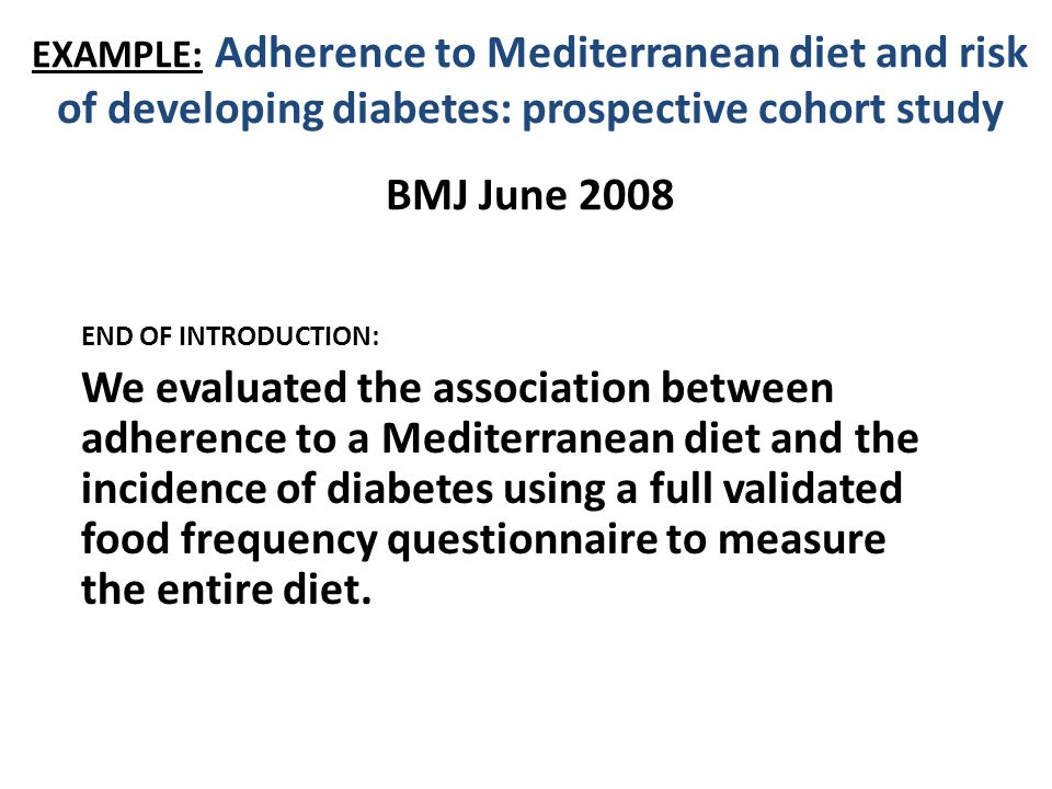EXAMPLE: Adherence to Mediterranean diet and risk of developing diabetes: prospective cohort study BMJ June 2008 END OF INTRODUCTION: We evaluated the association between adherence to a Mediterranean diet and the incidence of diabetes using a full validated food frequency questionnaire to measure the entire diet.