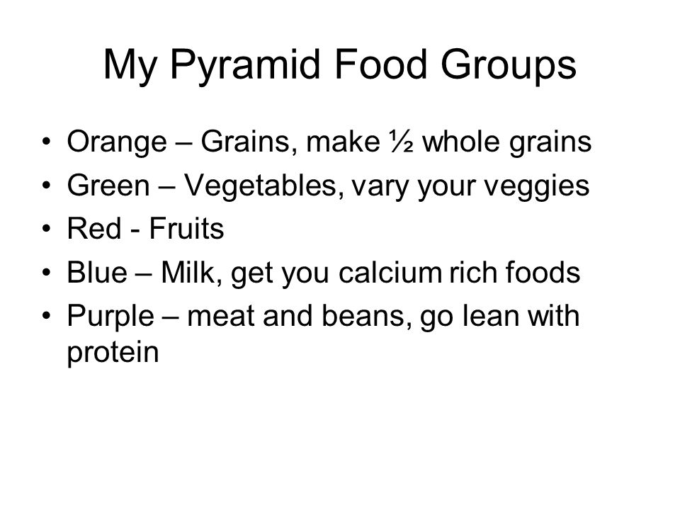 My Pyramid Food Groups Orange – Grains, make ½ whole grains Green – Vegetables, vary your veggies Red - Fruits Blue – Milk, get you calcium rich foods Purple – meat and beans, go lean with protein
