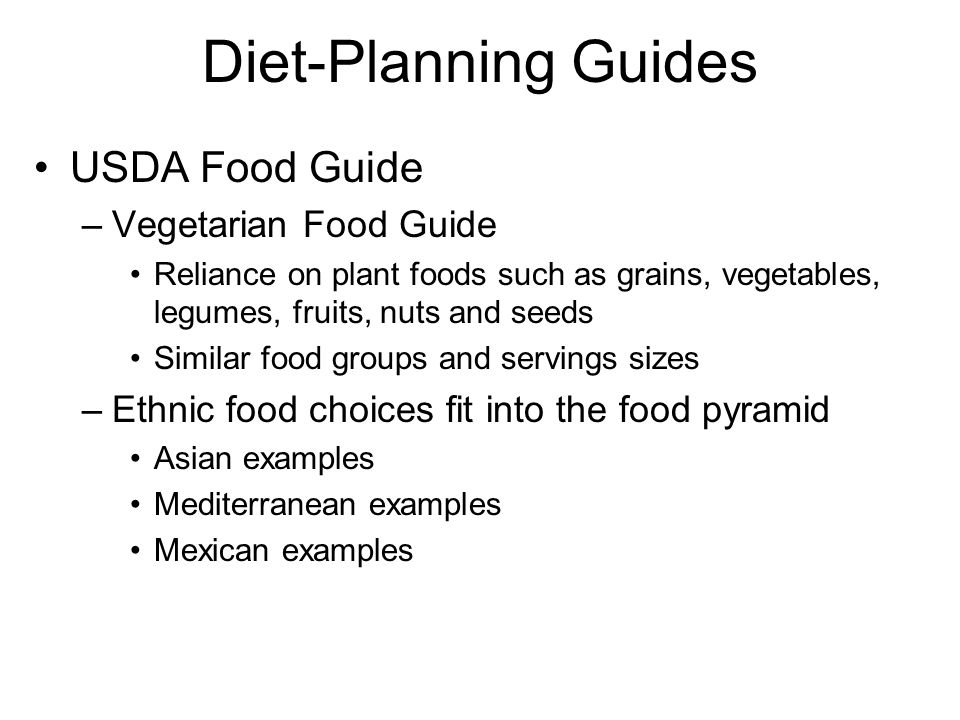 Diet-Planning Guides USDA Food Guide –Vegetarian Food Guide Reliance on plant foods such as grains, vegetables, legumes, fruits, nuts and seeds Similar food groups and servings sizes –Ethnic food choices fit into the food pyramid Asian examples Mediterranean examples Mexican examples