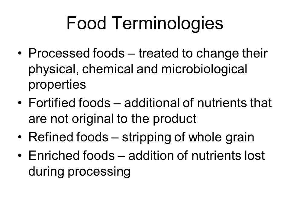 Food Terminologies Processed foods – treated to change their physical, chemical and microbiological properties Fortified foods – additional of nutrients that are not original to the product Refined foods – stripping of whole grain Enriched foods – addition of nutrients lost during processing