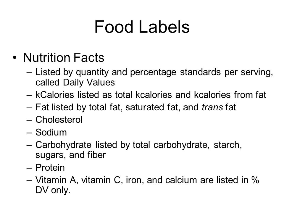Food Labels Nutrition Facts –Listed by quantity and percentage standards per serving, called Daily Values –kCalories listed as total kcalories and kcalories from fat –Fat listed by total fat, saturated fat, and trans fat –Cholesterol –Sodium –Carbohydrate listed by total carbohydrate, starch, sugars, and fiber –Protein –Vitamin A, vitamin C, iron, and calcium are listed in % DV only.