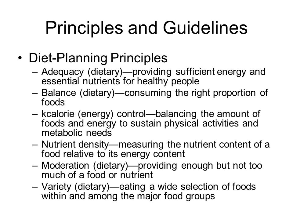 Principles and Guidelines Diet-Planning Principles –Adequacy (dietary)providing sufficient energy and essential nutrients for healthy people –Balance (dietary)consuming the right proportion of foods –kcalorie (energy) controlbalancing the amount of foods and energy to sustain physical activities and metabolic needs –Nutrient densitymeasuring the nutrient content of a food relative to its energy content –Moderation (dietary)providing enough but not too much of a food or nutrient –Variety (dietary)eating a wide selection of foods within and among the major food groups
