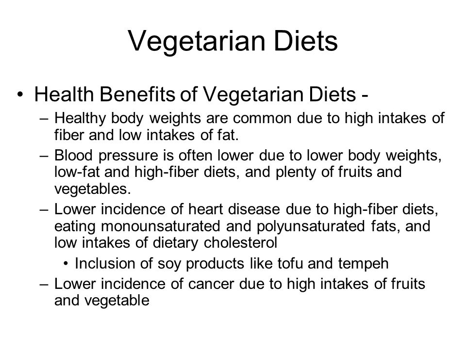 Vegetarian Diets Health Benefits of Vegetarian Diets - –Healthy body weights are common due to high intakes of fiber and low intakes of fat.