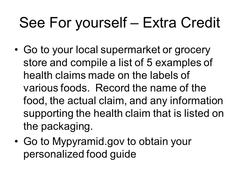 See For yourself – Extra Credit Go to your local supermarket or grocery store and compile a list of 5 examples of health claims made on the labels of various foods.