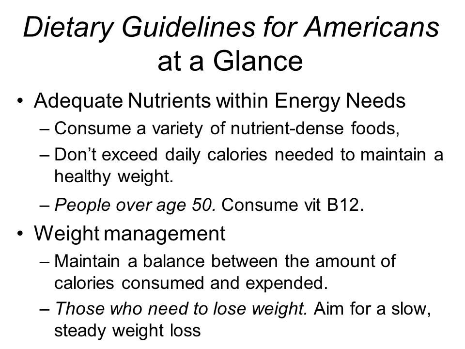 Dietary Guidelines for Americans at a Glance Adequate Nutrients within Energy Needs –Consume a variety of nutrient-dense foods, –Dont exceed daily calories needed to maintain a healthy weight.