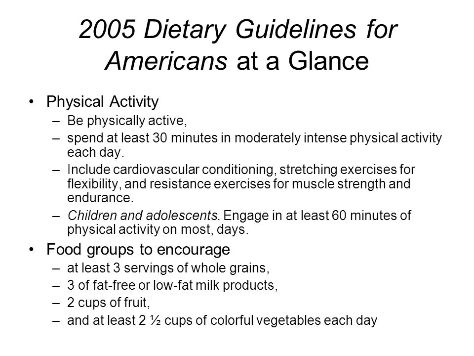 2005 Dietary Guidelines for Americans at a Glance Physical Activity –Be physically active, –spend at least 30 minutes in moderately intense physical activity each day.