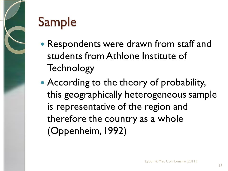 Sample Respondents were drawn from staff and students from Athlone Institute of Technology According to the theory of probability, this geographically heterogeneous sample is representative of the region and therefore the country as a whole (Oppenheim, 1992) 13 Lydon & Mac Con Iomaire [2011]