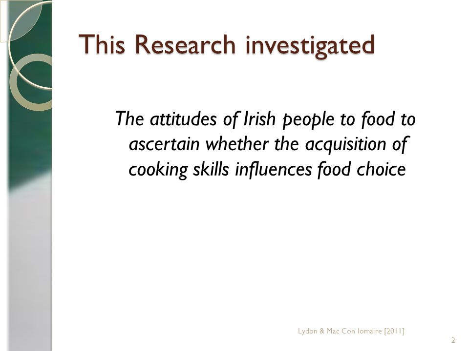 This Research investigated The attitudes of Irish people to food to ascertain whether the acquisition of cooking skills influences food choice 2 Lydon & Mac Con Iomaire [2011]