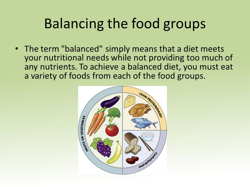 Balancing the food groups The term balanced simply means that a diet meets your nutritional needs while not providing too much of any nutrients.