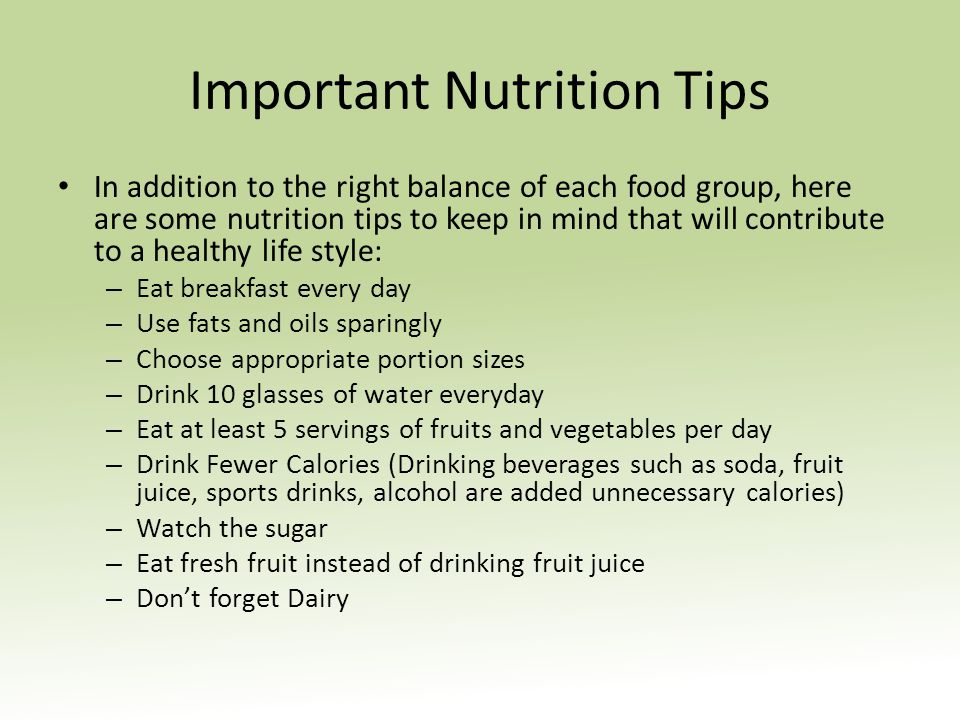 Important Nutrition Tips In addition to the right balance of each food group, here are some nutrition tips to keep in mind that will contribute to a healthy life style: – Eat breakfast every day – Use fats and oils sparingly – Choose appropriate portion sizes – Drink 10 glasses of water everyday – Eat at least 5 servings of fruits and vegetables per day – Drink Fewer Calories (Drinking beverages such as soda, fruit juice, sports drinks, alcohol are added unnecessary calories) – Watch the sugar – Eat fresh fruit instead of drinking fruit juice – Dont forget Dairy