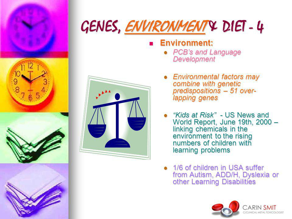 GENES, ENVIRONMENT & DIET - 4 Environment: Environment: PCBs and Language Development Environmental factors may combine with genetic predispositions – 51 over- lapping genes Kids at Risk - US News and World Report, June 19th, 2000 – linking chemicals in the environment to the rising numbers of children with learning problems 1/6 of children in USA suffer from Autism, ADD/H, Dyslexia or other Learning Disabilities