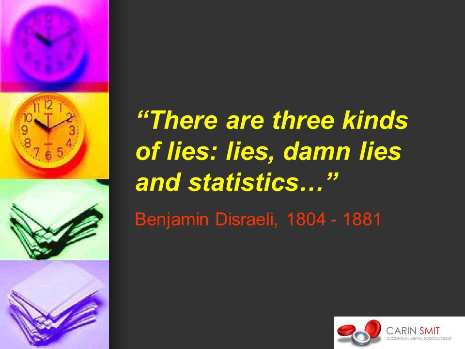 There are three kinds of lies: lies, damn lies and statistics… Benjamin Disraeli,