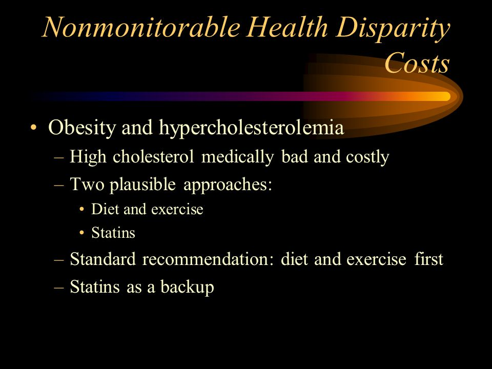 Nonmonitorable Health Disparity Costs Obesity and hypercholesterolemia –High cholesterol medically bad and costly –Two plausible approaches: Diet and exercise Statins –Standard recommendation: diet and exercise first –Statins as a backup