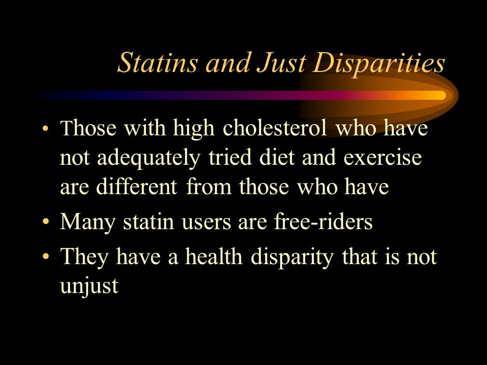 Statins and Just Disparities T hose with high cholesterol who have not adequately tried diet and exercise are different from those who have Many statin users are free-riders They have a health disparity that is not unjust