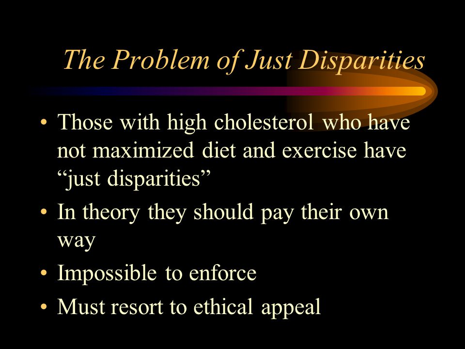The Problem of Just Disparities Those with high cholesterol who have not maximized diet and exercise have just disparities In theory they should pay their own way Impossible to enforce Must resort to ethical appeal