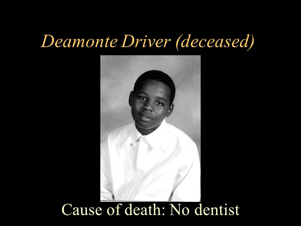 Deamonte Driver (deceased) Cause of death: No dentist
