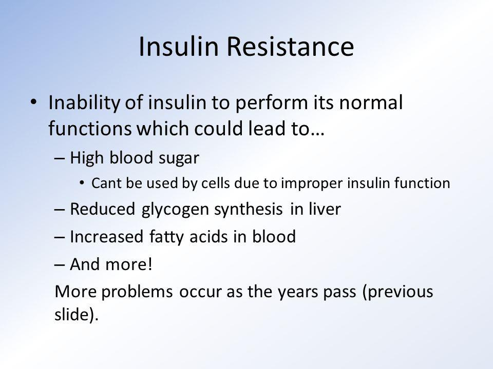 Insulin Resistance Inability of insulin to perform its normal functions which could lead to… – High blood sugar Cant be used by cells due to improper insulin function – Reduced glycogen synthesis in liver – Increased fatty acids in blood – And more.