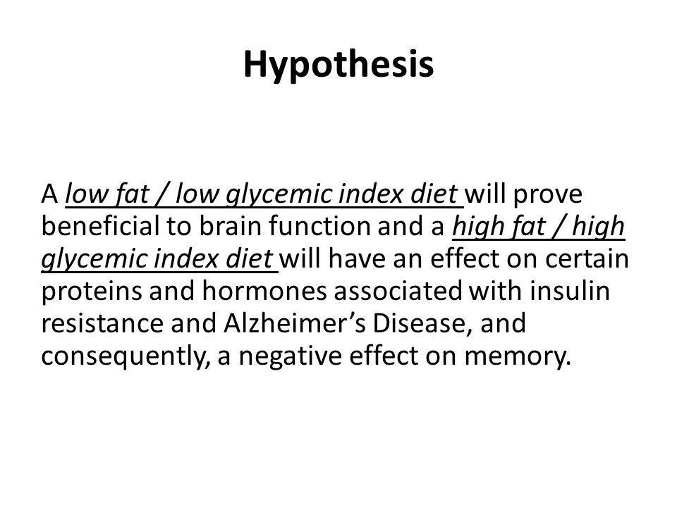Hypothesis A low fat / low glycemic index diet will prove beneficial to brain function and a high fat / high glycemic index diet will have an effect on certain proteins and hormones associated with insulin resistance and Alzheimers Disease, and consequently, a negative effect on memory.