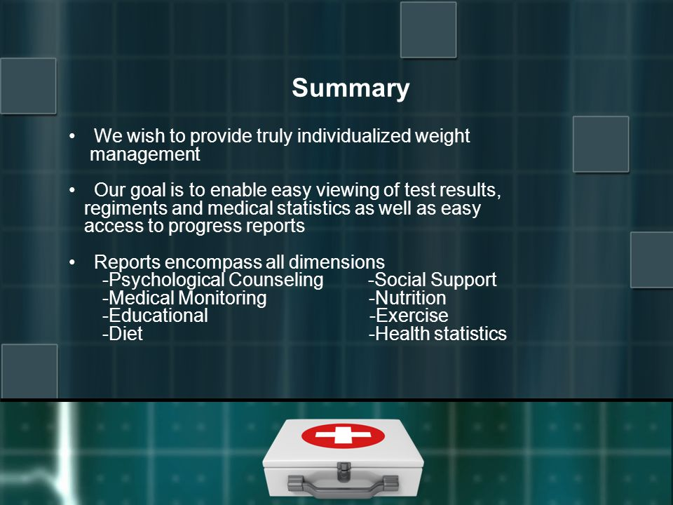 Summary We wish to provide truly individualized weight management Our goal is to enable easy viewing of test results, regiments and medical statistics as well as easy access to progress reports Reports encompass all dimensions -Psychological Counseling -Social Support -Medical Monitoring -Nutrition -Educational -Exercise -Diet -Health statistics