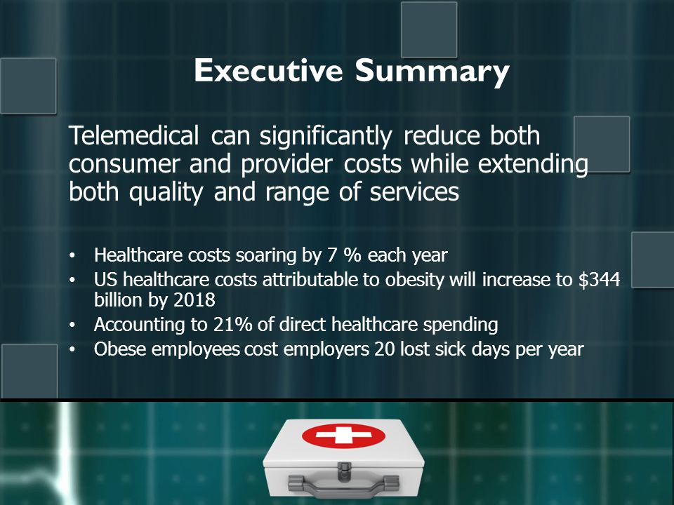 Executive Summary Telemedical can significantly reduce both consumer and provider costs while extending both quality and range of services Healthcare costs soaring by 7 % each year US healthcare costs attributable to obesity will increase to $344 billion by 2018 Accounting to 21% of direct healthcare spending Obese employees cost employers 20 lost sick days per year