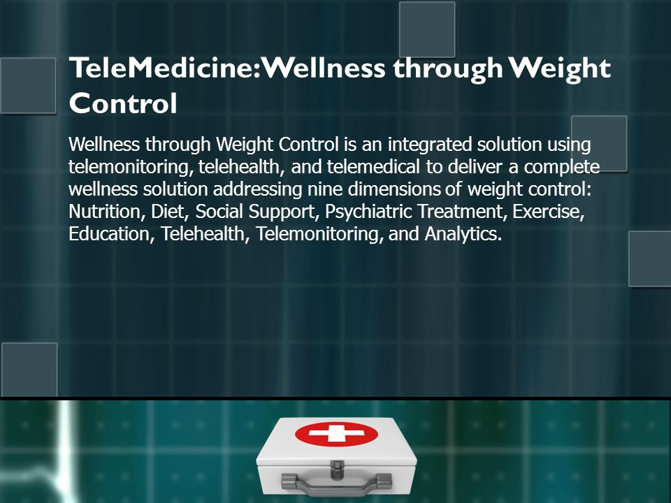 TeleMedicine: Wellness through Weight Control Wellness through Weight Control is an integrated solution using telemonitoring, telehealth, and telemedical to deliver a complete wellness solution addressing nine dimensions of weight control: Nutrition, Diet, Social Support, Psychiatric Treatment, Exercise, Education, Telehealth, Telemonitoring, and Analytics.
