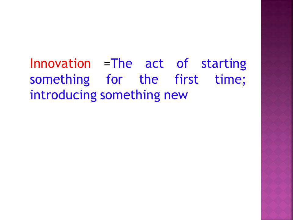Innovation =The act of starting something for the first time; introducing something new