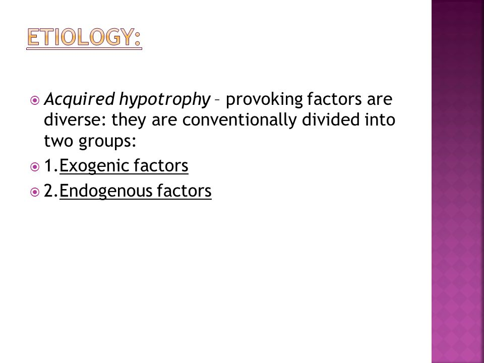 Acquired hypotrophy – provoking factors are diverse: they are conventionally divided into two groups: 1.Exogenic factors 2.Endogenous factors