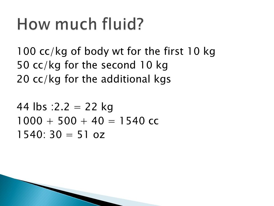 100 cc/kg of body wt for the first 10 kg 50 cc/kg for the second 10 kg 20 cc/kg for the additional kgs 44 lbs :2.2 = 22 kg 1000 + 500 + 40 = 1540 cc 1540: 30 = 51 oz