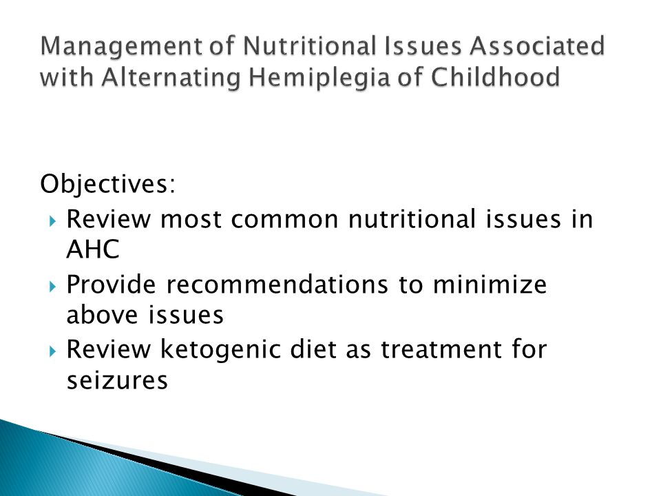 Objectives: Review most common nutritional issues in AHC Provide recommendations to minimize above issues Review ketogenic diet as treatment for seizures