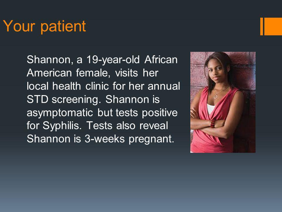 Your patient Shannon, a 19-year-old African American female, visits her local health clinic for her annual STD screening.