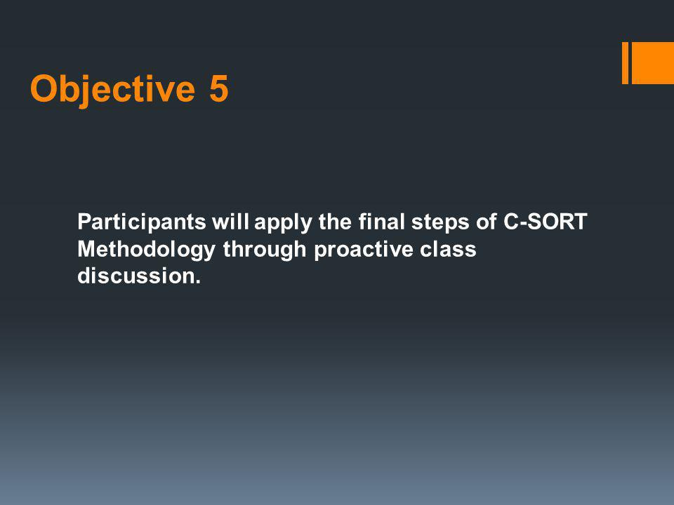 Objective 5 Participants will apply the final steps of C-SORT Methodology through proactive class discussion.